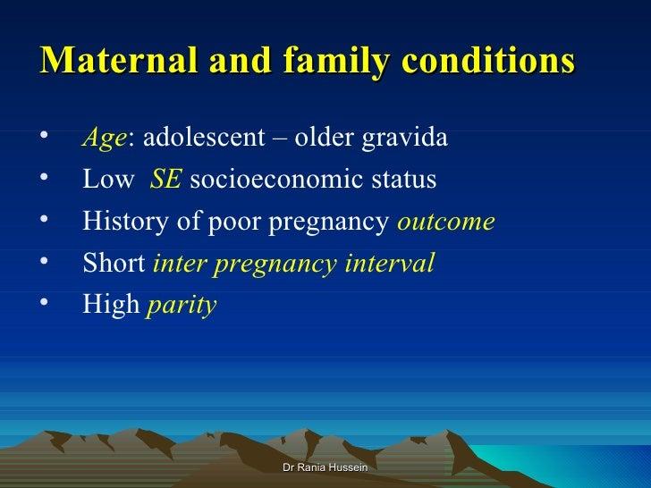 Maternal and family conditions•   Age: adolescent – older gravida•   Low SE socioeconomic status•   History of poor pregna...