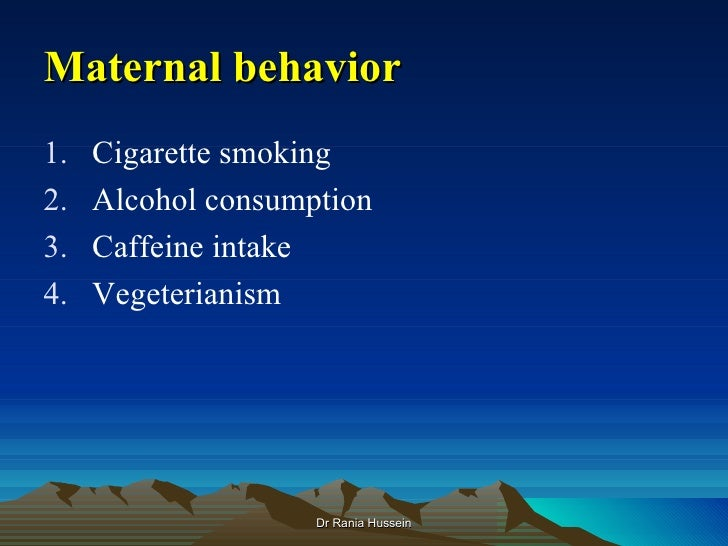 Maternal behavior1.   Cigarette smoking2.   Alcohol consumption3.   Caffeine intake4.   Vegeterianism                    D...