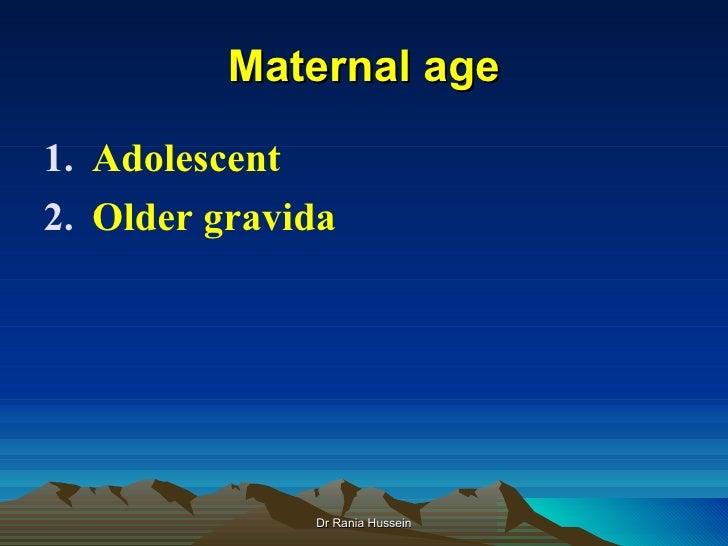 Maternal age1. Adolescent2. Older gravida              Dr Rania Hussein
