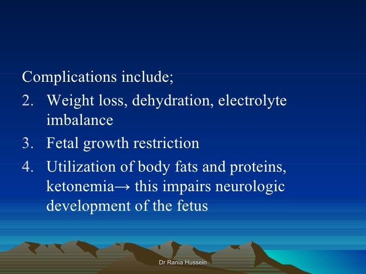 Complications include;2. Weight loss, dehydration, electrolyte   imbalance3. Fetal growth restriction4. Utilization of bod...