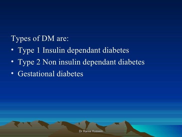 Types of DM are:• Type 1 Insulin dependant diabetes• Type 2 Non insulin dependant diabetes• Gestational diabetes          ...