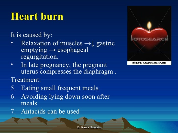 Heart burnIt is caused by:• Relaxation of muscles →↓ gastric     emptying → esophageal     regurgitation.• In late pregnan...