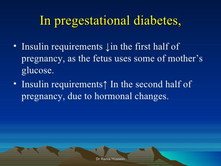 In pregestational diabetes,• Insulin requirements ↓in the first half of  pregnancy, as the fetus uses some of mother's  gl...