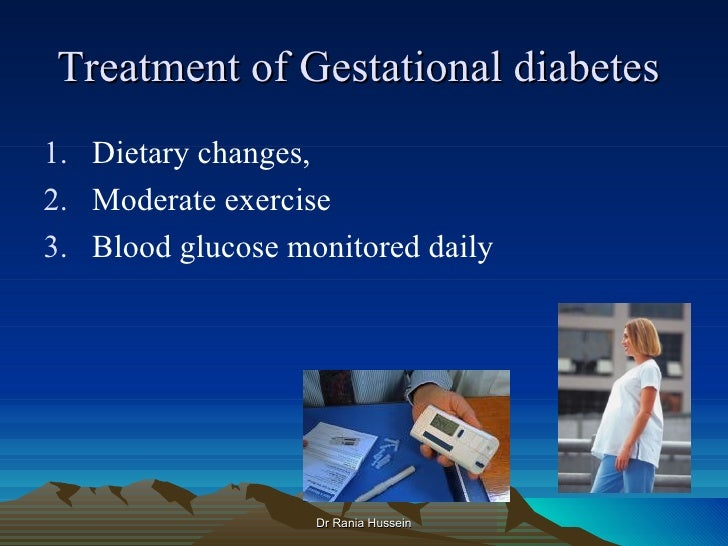 Treatment of Gestational diabetes1. Dietary changes,2. Moderate exercise3. Blood glucose monitored daily                  ...