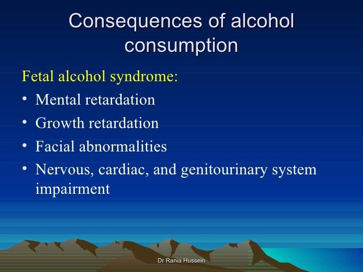 Consequences of alcohol           consumptionFetal alcohol syndrome:• Mental retardation• Growth retardation• Facial abnor...