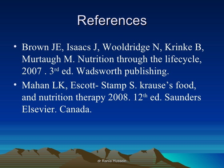 References• Brown JE, Isaacs J, Wooldridge N, Krinke B,  Murtaugh M. Nutrition through the lifecycle,  2007 . 3rd ed. Wads...