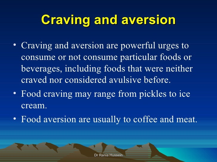 Craving and aversion• Craving and aversion are powerful urges to  consume or not consume particular foods or  beverages, i...