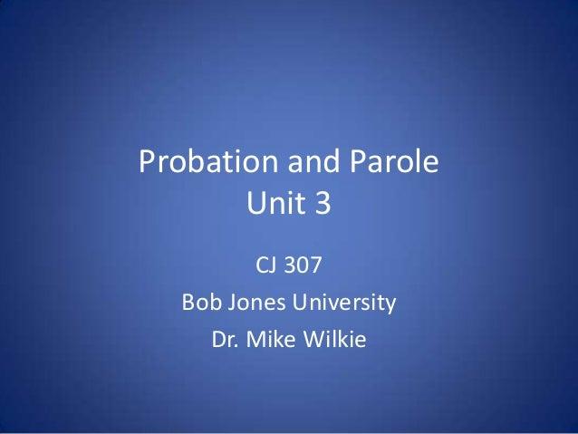 Probation and Parole       Unit 3        CJ 307  Bob Jones University    Dr. Mike Wilkie