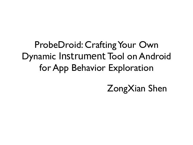 ProbeDroid: CraftingYour Own Dynamic Instrument Tool on Android for App Behavior Exploration ZongXian Shen