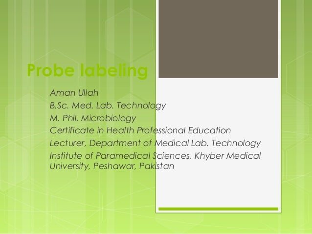 Probe labeling Aman Ullah B.Sc. Med. Lab. Technology M. Phil. Microbiology Certificate in Health Professional Education Le...