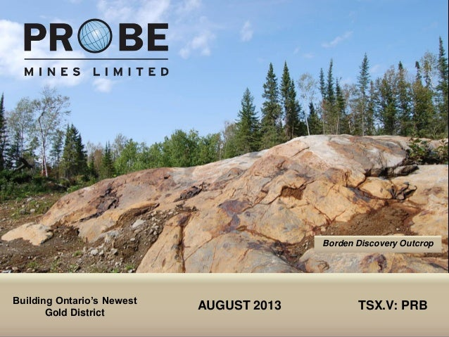 TSX.V: PRB AUGUST 2013 TSX.V: PRB Borden Discovery Outcrop Building Ontario's Newest Gold District