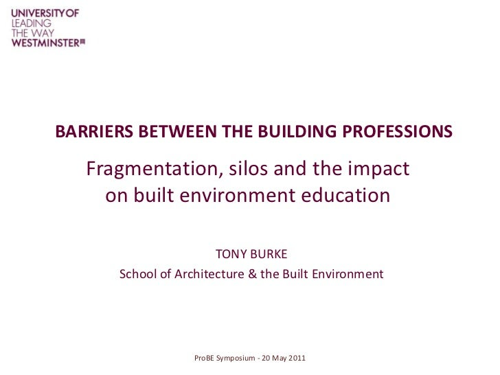 BARRIERS BETWEEN THE BUILDING PROFESSIONS<br />Fragmentation, silos and the impact on built environment education<br />Pro...