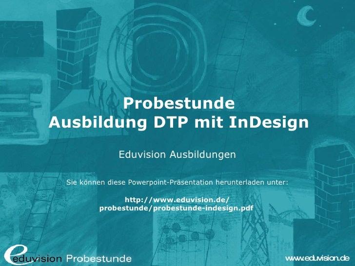 Probestunde Ausbildung DTP mit InDesign Eduvision Ausbildungen Sie können diese Powerpoint-Präsentation herunterladen unte...