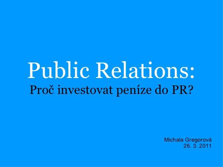 Public Relations: Proč investovat peníze do PR? Michala Gregorová 26. 3. 2011