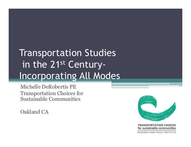 Transportation Studies  in the 21st Century-  Incorporating All Modes  Michelle DeRobertis PE  Transportation Choices for ...