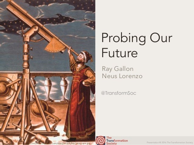 Presentation © 2016 The Transformation Society @TransformSoc Probing Our Future Ray Gallon Neus Lorenzo http://www.history...