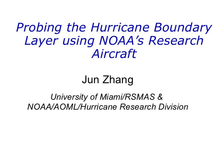 Probing the Hurricane Boundary Layer using NOAA's Research Aircraft Jun Zhang University of Miami/RSMAS &  NOAA/AOML/Hurri...