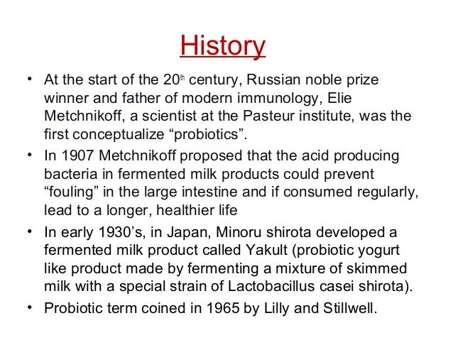History • At the start of the 20th century, Russian noble prize winner and father of modern immunology, Elie Metchnikoff, ...