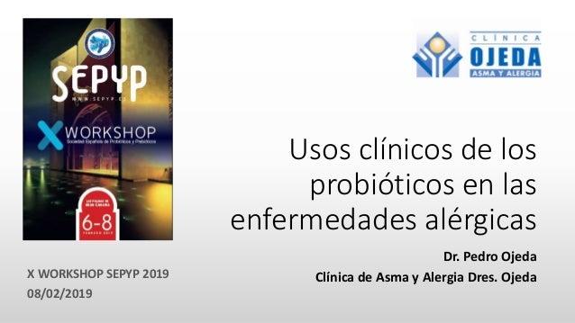 Usos clínicos de los probióticos en las enfermedades alérgicas Dr. Pedro Ojeda Clínica de Asma y Alergia Dres. Ojeda 08/02...