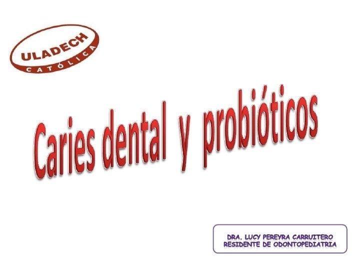 Caries dental  y  probióticos<br />DRA. LUCY PEREYRA CARRUITERO<br />Residente de odontopediatria<br />