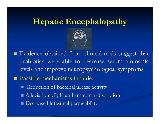 Hepatic Encephalopathy  Evidence obtained from clinical trials suggest that probiotics were able to decrease serum ammoni...