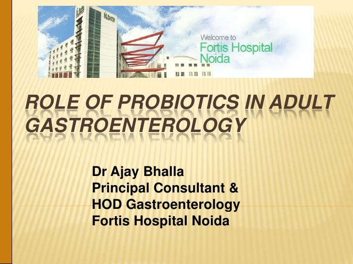 ROLE OF PROBIOTICS IN ADULTGASTROENTEROLOGY     Dr Ajay Bhalla     Principal Consultant &     HOD Gastroenterology     For...