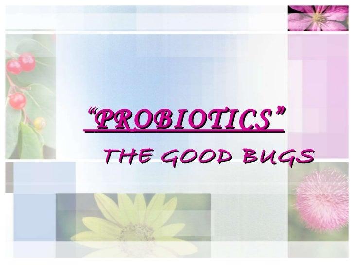 """ PROBIOTICS"" THE GOOD BUGS"