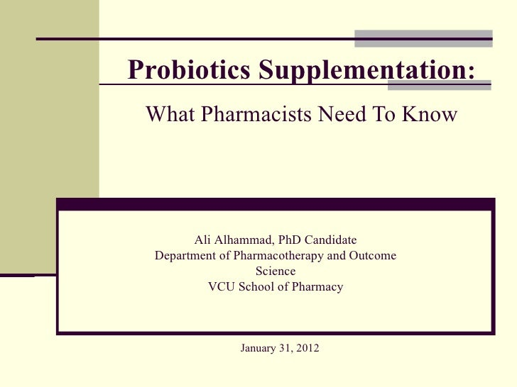 Probiotics Supplementation: What Pharmacists Need To Know        Ali Alhammad, PhD Candidate  Department of Pharmacotherap...