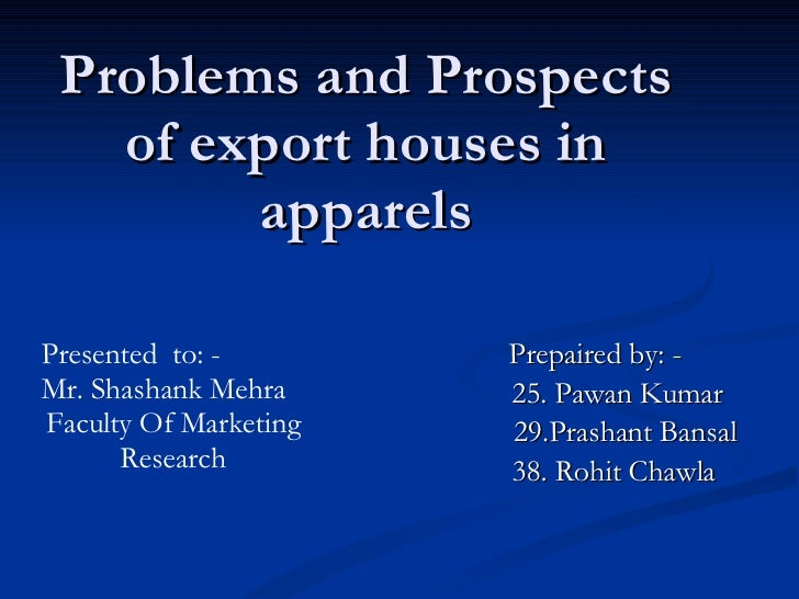 Problems and Prospects of export houses in apparels Prepaired by: - 25. Pawan Kumar 29.Prashant Bansal 38. Rohit Chawla Pr...
