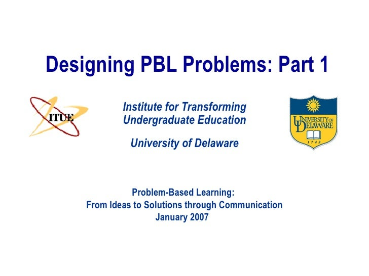 Designing PBL Problems: Part 1 University of Delaware Institute for Transforming Undergraduate Education Problem-Based Lea...