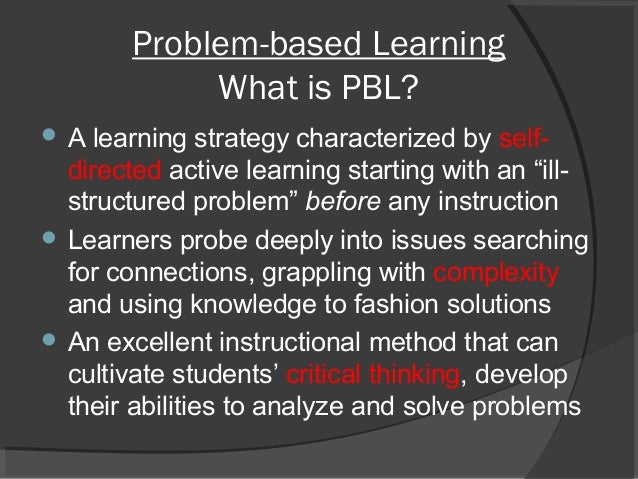 Problem-based Learning What is PBL?  A learning strategy characterized by self- directed active learning starting with an...