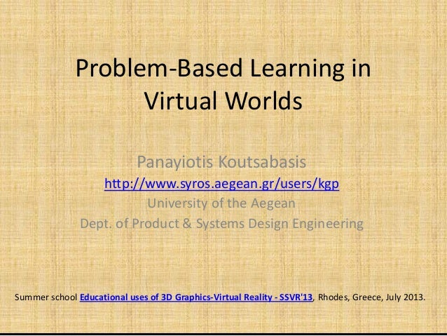 Problem-Based Learning in Virtual Worlds Panayiotis KoutsabasisPanayiotis Koutsabasis http://www.syros.aegean.gr/users/kgp...