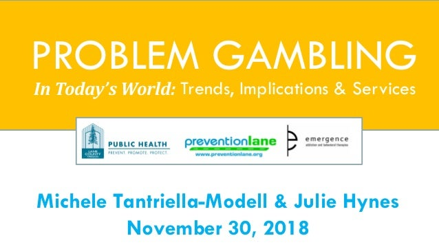Michele Tantriella-Modell & Julie Hynes November 30, 2018 PROBLEM GAMBLING In Today's World: Trends, Implications & Servic...