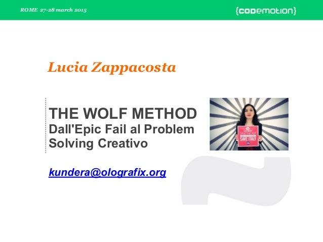 ROME 27-28 march 2015 Lucia Zappacosta THE WOLF METHOD Dall'Epic Fail al Problem Solving Creativo kundera@olografix.org