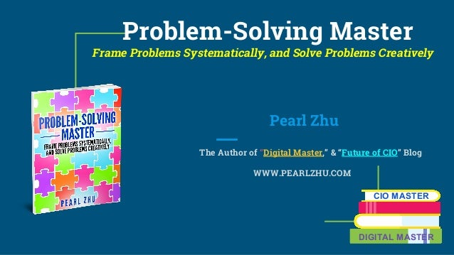 "Problem-Solving Master Frame Problems Systematically, and Solve Problems Creatively Pearl Zhu The Author of ""Digital Maste..."