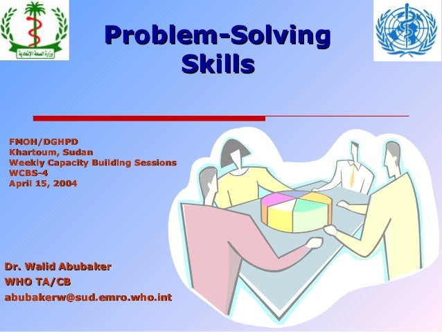 Problem-Solving Skills FMOH/DGHPD Khartoum, Sudan Weekly Capacity Building Sessions WCBS-4 April 15, 2004  Dr. Walid Abuba...