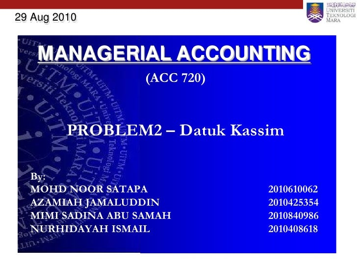 29 Aug 2010       MANAGERIAL ACCOUNTING                    (ACC 720)            PROBLEM2 – Datuk Kassim    By:   MOHD NOOR...