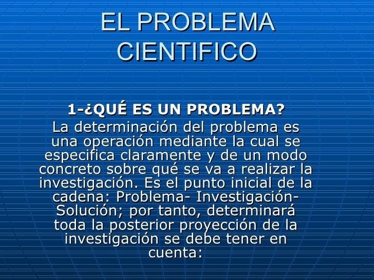 EL PROBLEMA CIENTIFICO 1-¿QUÉ ES UN PROBLEMA? La determinación del problema es una operación mediante la cual se especific...