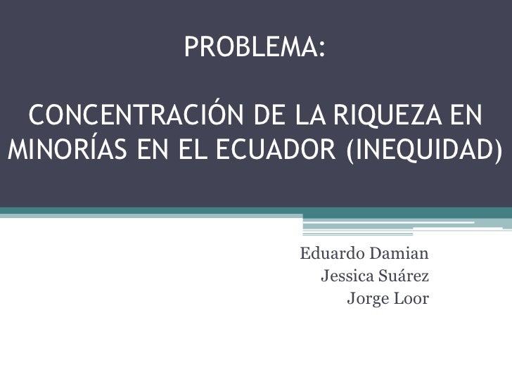PROBLEMA: CONCENTRACIÓN DE LA RIQUEZA EN MINORÍAS EN EL ECUADOR (INEQUIDAD)<br />Eduardo Damian<br />Jessica Suárez<br />J...