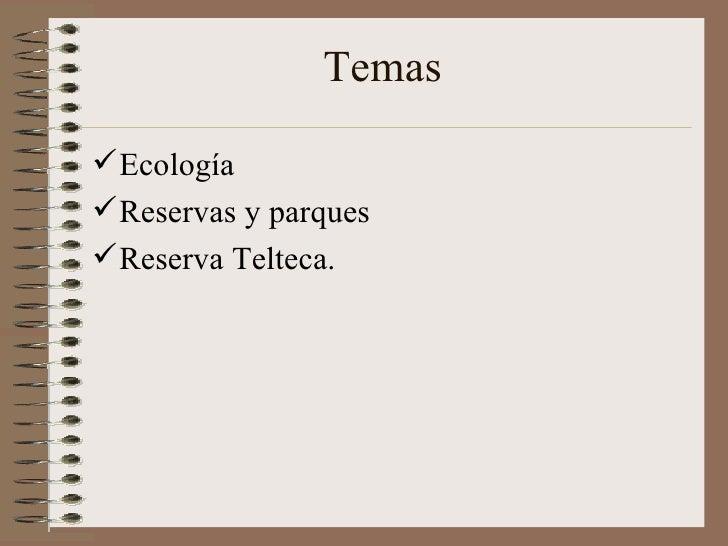 Temas  <ul><li>Ecología </li></ul><ul><li>Reservas y parques </li></ul><ul><li>Reserva Telteca. </li></ul>