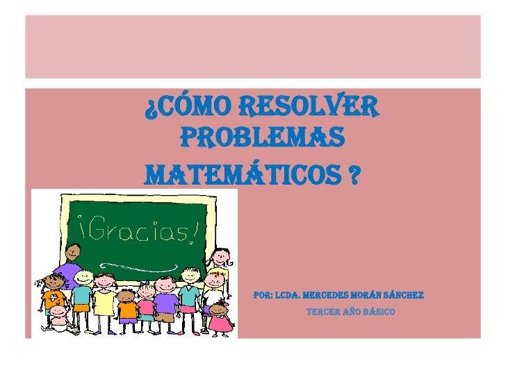 ¿Cómo resolver     problemas <br />matemáticos ?  <br />por: Lcda. mercedes morán Sánchez<br />Tercer año básico<br />