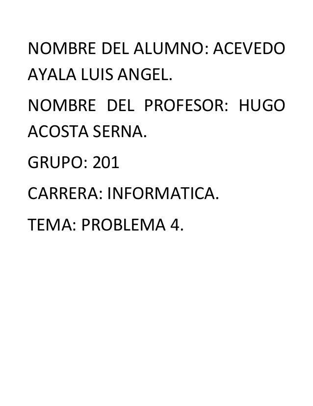 NOMBRE DEL ALUMNO: ACEVEDO AYALA LUIS ANGEL. NOMBRE DEL PROFESOR: HUGO ACOSTA SERNA. GRUPO: 201 CARRERA: INFORMATICA. TEMA...