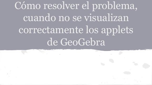 Cómo resolver el problema,  cuando no se visualizan  correctamente los applets  de GeoGebra