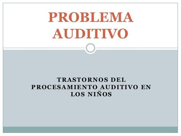 TRASTORNOS DEL PROCESAMIENTO AUDITIVO EN LOS NIÑOS PROBLEMA AUDITIVO