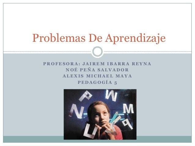Problemas De Aprendizaje PROFESORA: JAIREM IBARRA REYNA NOÉ PEÑA SALVADOR ALEXIS MICHAEL MAYA PEDAGOGÍA 5