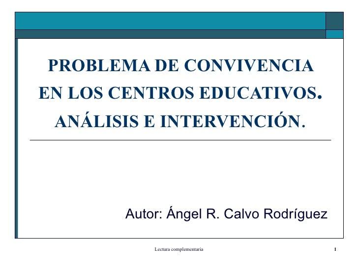 PROBLEMA DE CONVIVENCIA EN LOS CENTROS EDUCATIVOS . ANÁLISIS E INTERVENCIÓN . Autor: Ángel R. Calvo Rodríguez