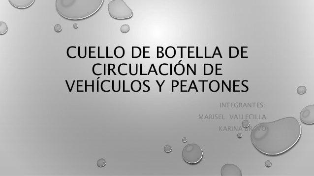 CUELLO DE BOTELLA DE CIRCULACIÓN DE VEHÍCULOS Y PEATONES INTEGRANTES: MARISEL VALLECILLA KARINA BRAVO