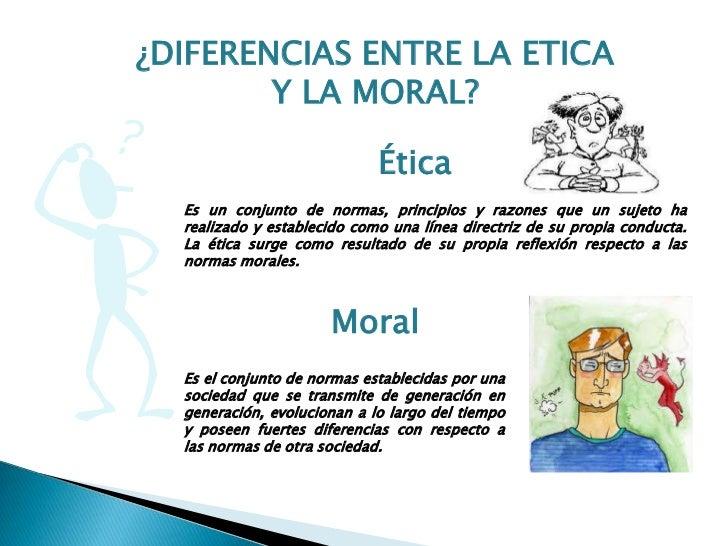 ¿DIFERENCIAS ENTRE LA ETICA        Y LA MORAL?                             Ética  Es un conjunto de normas, principios y r...