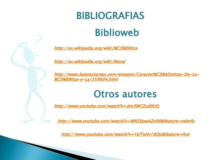 BIBLIOGRAFIAS                   Bibliowebhttp://es.wikipedia.org/wiki/%C3%89ticahttp://es.wikipedia.org/wiki/Moralhttp://w...