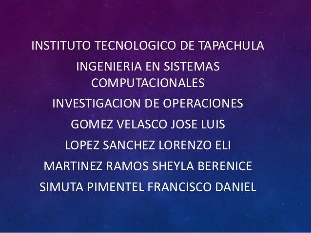 INSTITUTO TECNOLOGICO DE TAPACHULAINGENIERIA EN SISTEMASCOMPUTACIONALESINVESTIGACION DE OPERACIONESGOMEZ VELASCO JOSE LUIS...